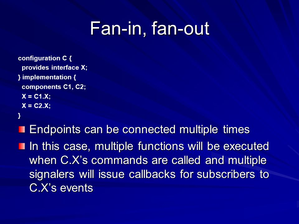 Fan-in, fan-out configuration C { provides interface X; } implementation { components C1, C2; X = C1.X; X = C2.X; } Endpoints can be connected multiple times In this case, multiple functions will be executed when C.X's commands are called and multiple signalers will issue callbacks for subscribers to C.X's events