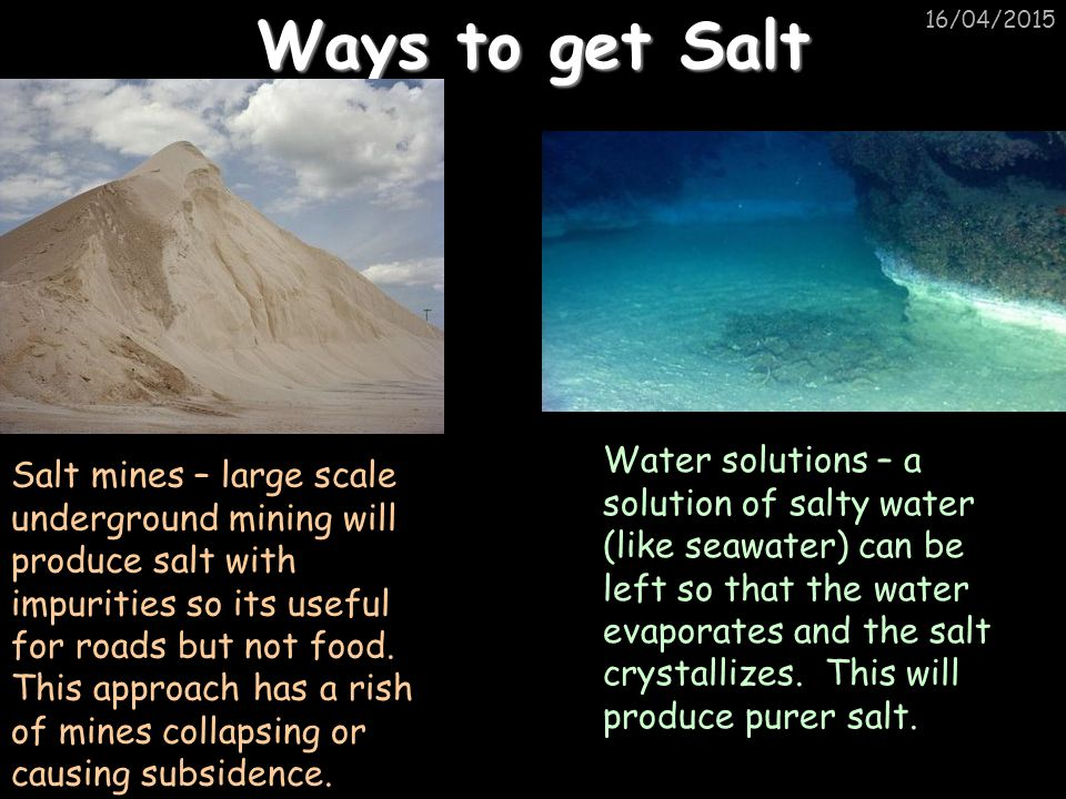 16/04/2015 Ways to get Salt Salt mines – large scale underground mining will produce salt with impurities so its useful for roads but not food.