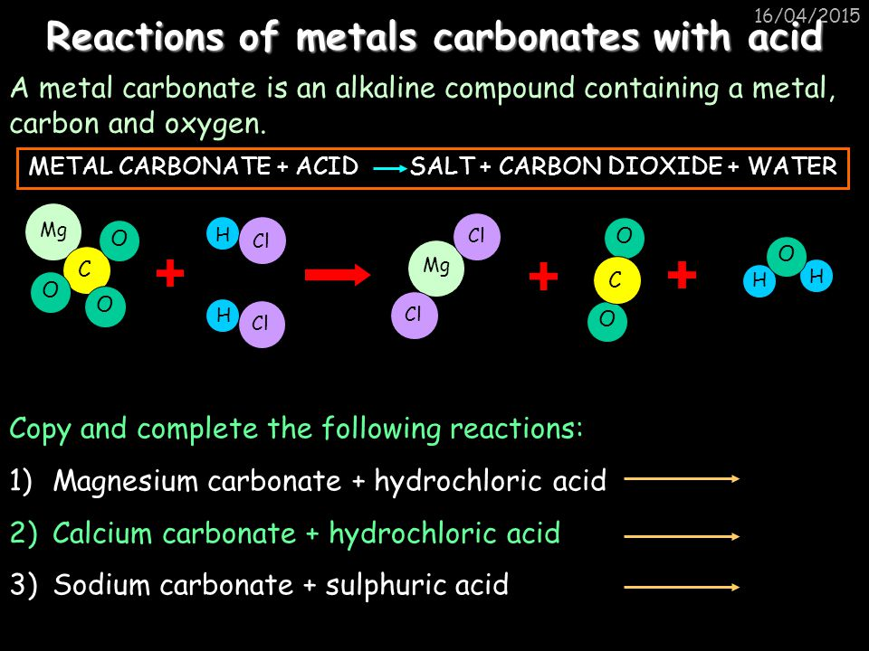 16/04/2015 Reactions of metals carbonates with acid A metal carbonate is an alkaline compound containing a metal, carbon and oxygen.