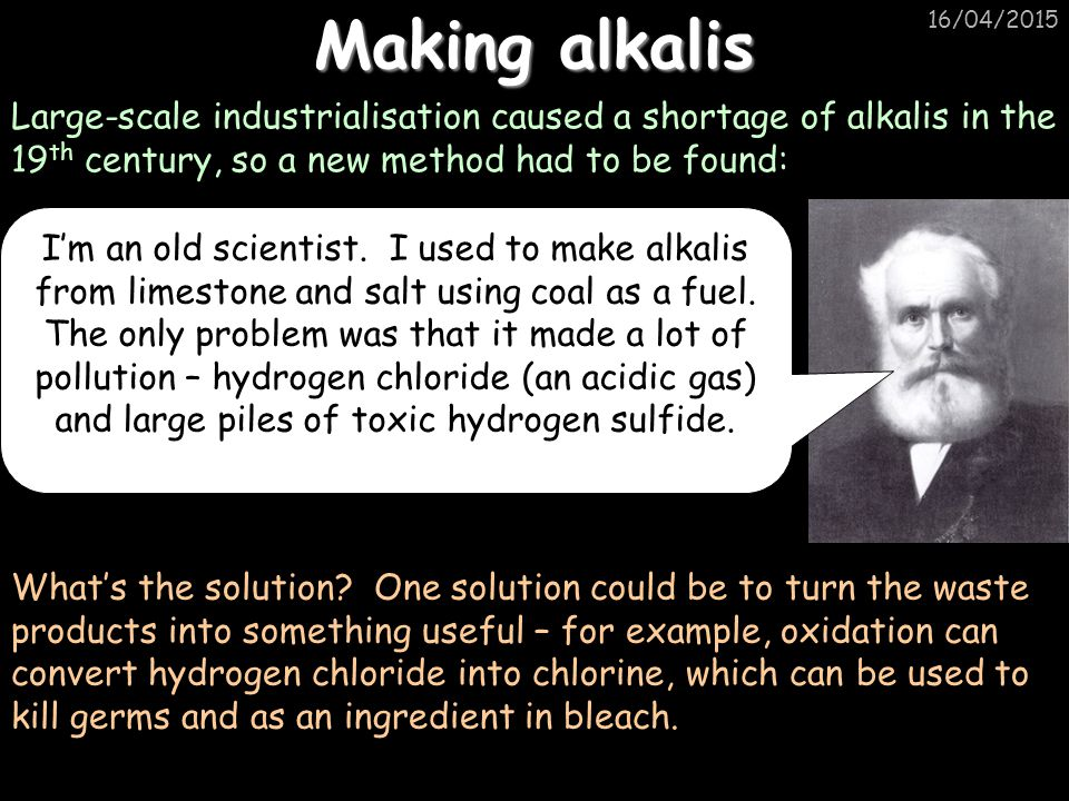 16/04/2015 Making alkalis Large-scale industrialisation caused a shortage of alkalis in the 19 th century, so a new method had to be found: I'm an old scientist.