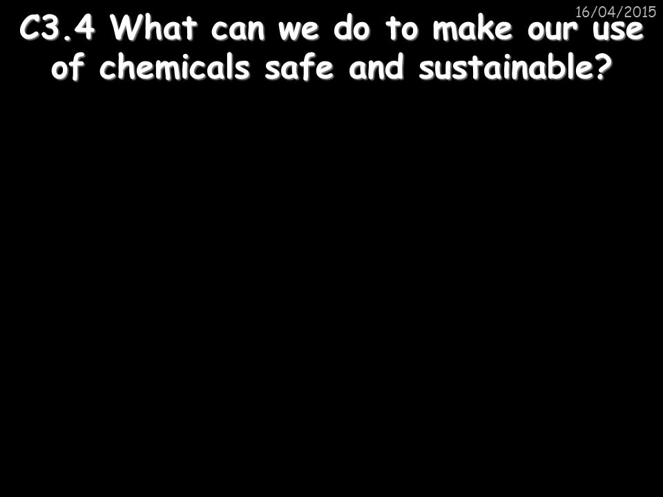 16/04/2015 C3.4 What can we do to make our use of chemicals safe and sustainable?