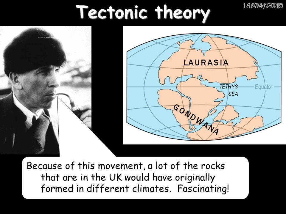 16/04/2015 Tectonic theory Because of this movement, a lot of the rocks that are in the UK would have originally formed in different climates.