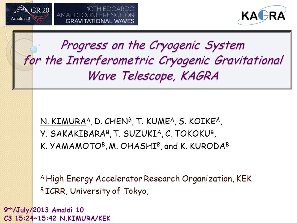 9 th /July/2013 Amaldi 10 C3 15:24~15:42 N.KIMURA/KEK Progress on the Cryogenic System for the Interferometric Cryogenic Gravitational Wave Telescope, KAGRA N.
