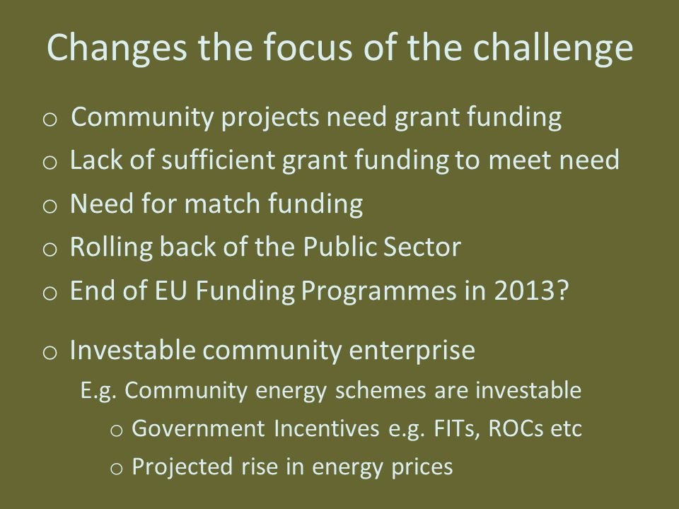 Changes the focus of the challenge o Community projects need grant funding o Lack of sufficient grant funding to meet need o Need for match funding o Rolling back of the Public Sector o End of EU Funding Programmes in 2013.