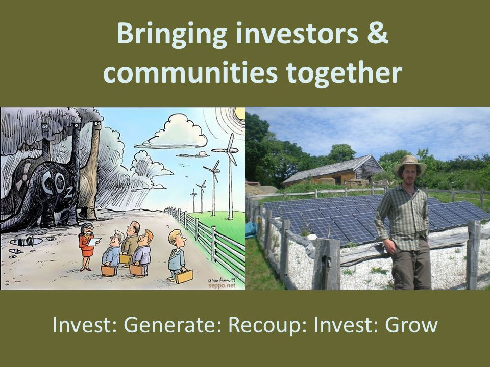 Bringing investors & communities together Invest: Generate: Recoup: Invest: Grow