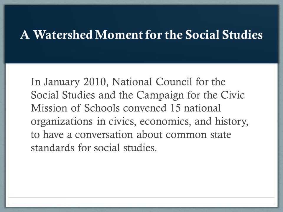 In January 2010, National Council for the Social Studies and the Campaign for the Civic Mission of Schools convened 15 national organizations in civics, economics, and history, to have a conversation about common state standards for social studies.