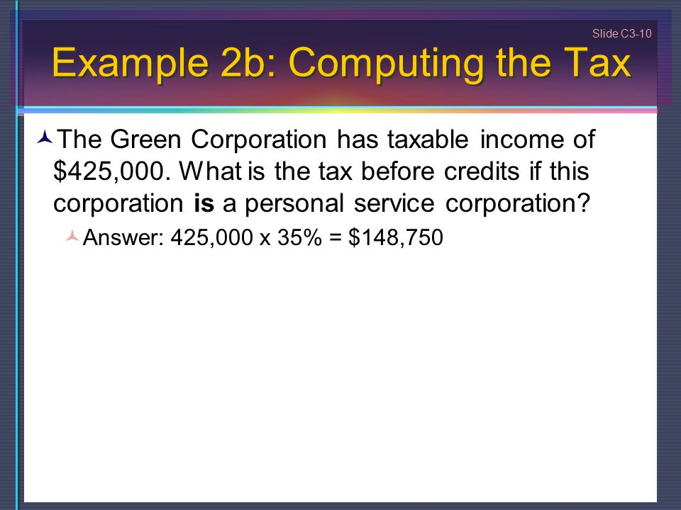 Slide C3-10 Example 2b: Computing the Tax The Green Corporation has taxable income of $425,000.