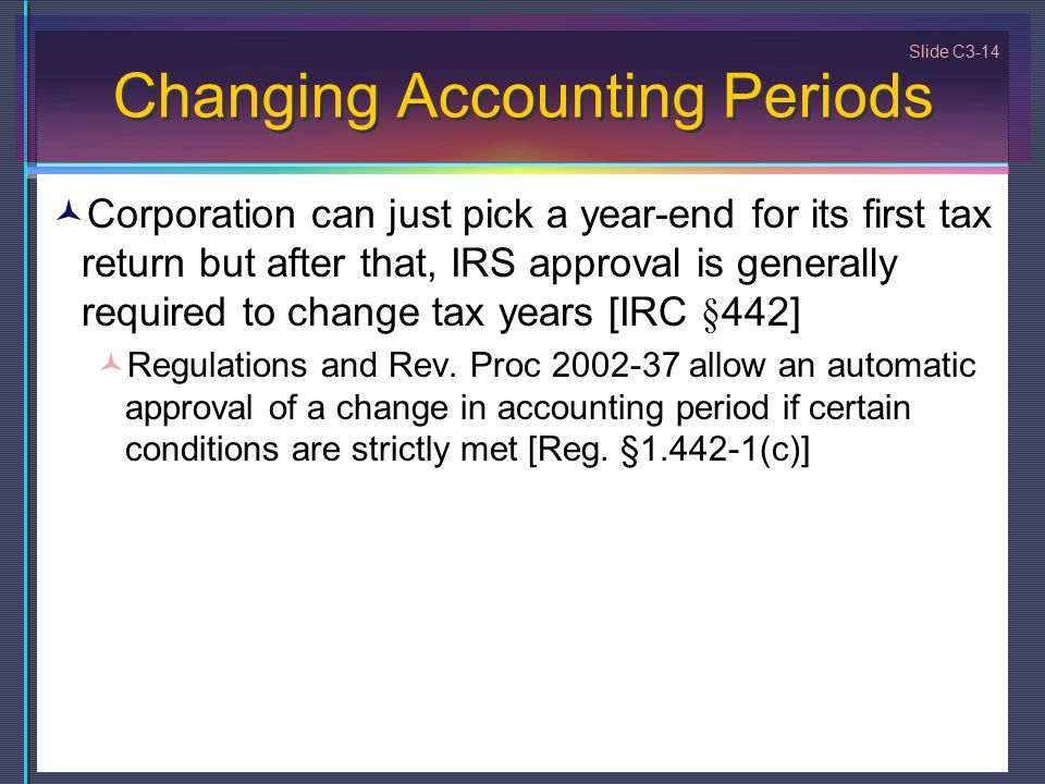 Slide C3-14 Changing Accounting Periods Corporation can just pick a year-end for its first tax return but after that, IRS approval is generally required to change tax years [IRC §442] Regulations and Rev.