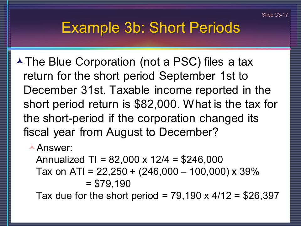 Slide C3-17 Example 3b: Short Periods The Blue Corporation (not a PSC) files a tax return for the short period September 1st to December 31st.