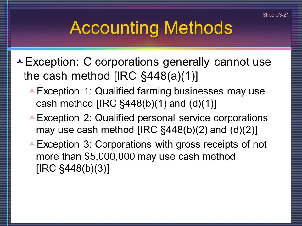 Slide C3-21 Accounting Methods Exception: C corporations generally cannot use the cash method [IRC §448(a)(1)] Exception 1: Qualified farming businesses may use cash method [IRC §448(b)(1) and (d)(1)] Exception 2: Qualified personal service corporations may use cash method [IRC §448(b)(2) and (d)(2)] Exception 3: Corporations with gross receipts of not more than $5,000,000 may use cash method [IRC §448(b)(3)]