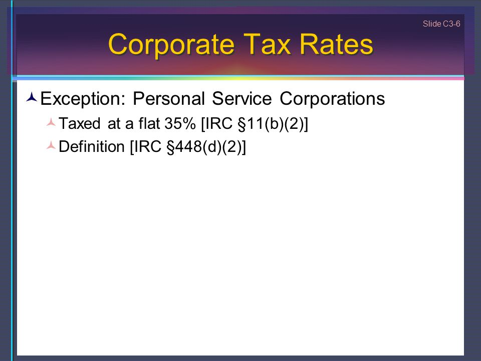 Slide C3-6 Corporate Tax Rates Exception: Personal Service Corporations Taxed at a flat 35% [IRC §11(b)(2)] Definition [IRC §448(d)(2)]