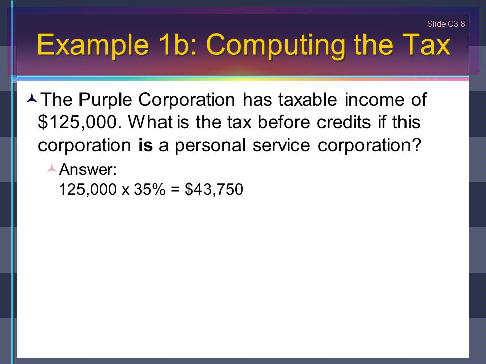 Slide C3-8 Example 1b: Computing the Tax The Purple Corporation has taxable income of $125,000.