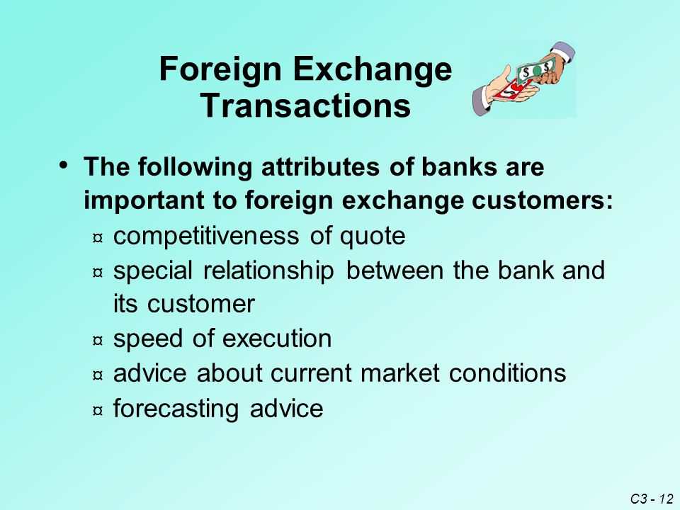 C3 - 12 The following attributes of banks are important to foreign exchange customers: ¤ competitiveness of quote ¤ special relationship between the bank and its customer ¤ speed of execution ¤ advice about current market conditions ¤ forecasting advice Foreign Exchange Transactions
