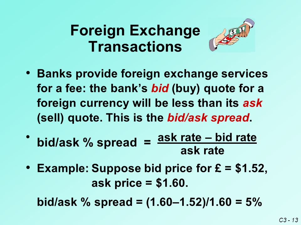 C3 - 13 Banks provide foreign exchange services for a fee: the bank's bid (buy) quote for a foreign currency will be less than its ask (sell) quote.