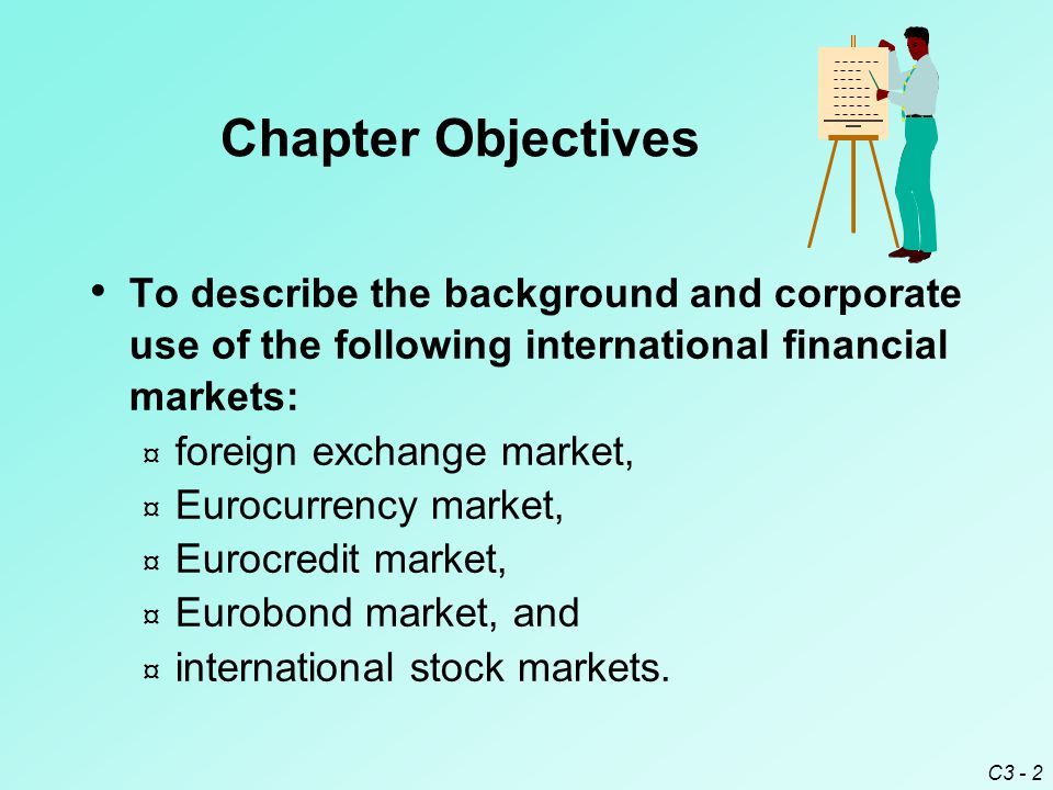 C3 - 2 To describe the background and corporate use of the following international financial markets: ¤ foreign exchange market, ¤ Eurocurrency market, ¤ Eurocredit market, ¤ Eurobond market, and ¤ international stock markets.