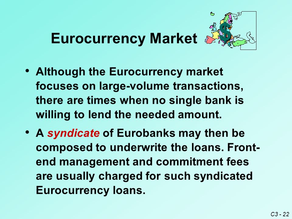 C3 - 22 Although the Eurocurrency market focuses on large-volume transactions, there are times when no single bank is willing to lend the needed amount.
