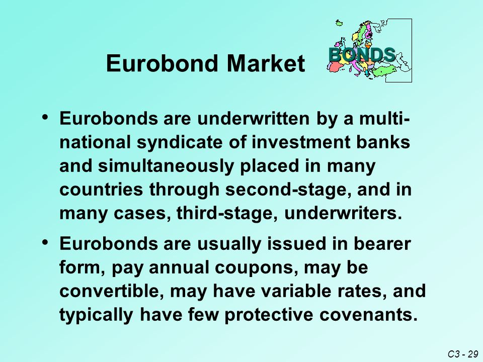 C3 - 29 Eurobond Market Eurobonds are underwritten by a multi- national syndicate of investment banks and simultaneously placed in many countries through second-stage, and in many cases, third-stage, underwriters.