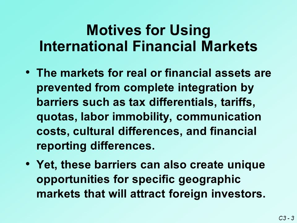 C3 - 3 Motives for Using International Financial Markets The markets for real or financial assets are prevented from complete integration by barriers such as tax differentials, tariffs, quotas, labor immobility, communication costs, cultural differences, and financial reporting differences.