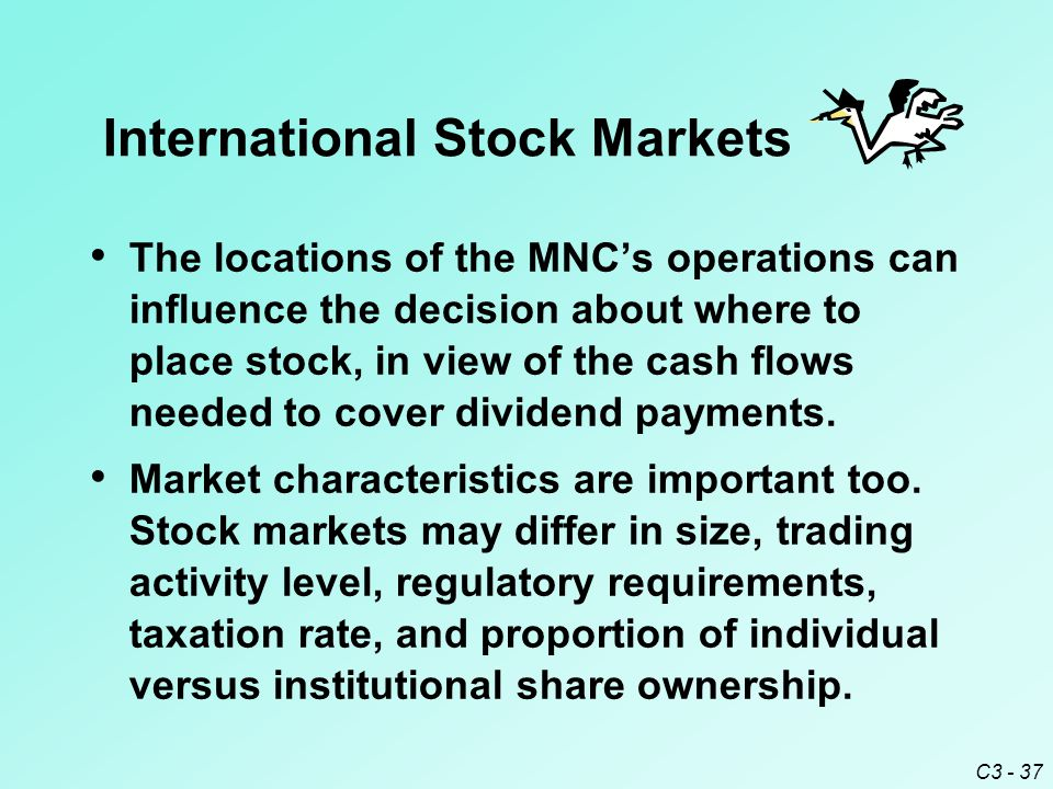 C3 - 37 The locations of the MNC's operations can influence the decision about where to place stock, in view of the cash flows needed to cover dividend payments.