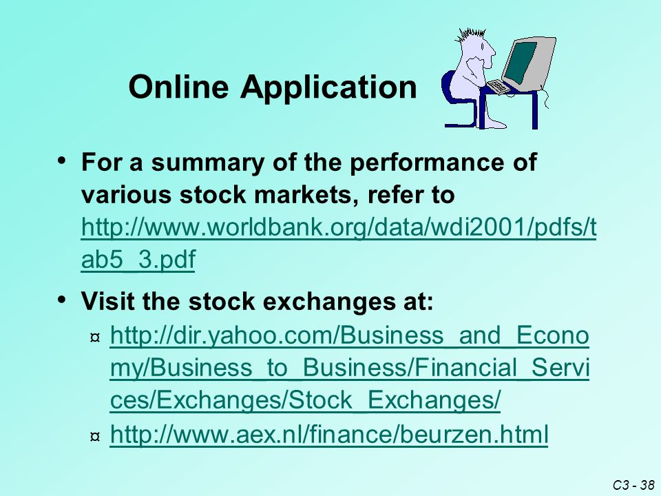 C3 - 38 For a summary of the performance of various stock markets, refer to http://www.worldbank.org/data/wdi2001/pdfs/t ab5_3.pdf http://www.worldbank.org/data/wdi2001/pdfs/t ab5_3.pdf Visit the stock exchanges at: ¤ http://dir.yahoo.com/Business_and_Econo my/Business_to_Business/Financial_Servi ces/Exchanges/Stock_Exchanges/ http://dir.yahoo.com/Business_and_Econo my/Business_to_Business/Financial_Servi ces/Exchanges/Stock_Exchanges/ ¤ http://www.aex.nl/finance/beurzen.html http://www.aex.nl/finance/beurzen.html Online Application