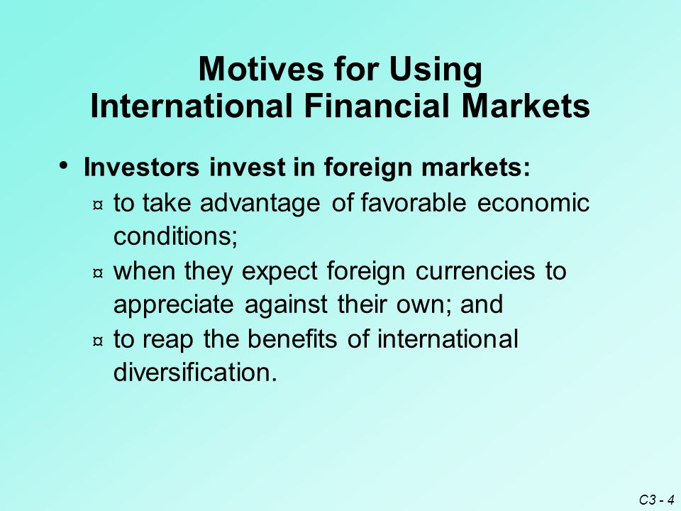C3 - 4 Investors invest in foreign markets: ¤ to take advantage of favorable economic conditions; ¤ when they expect foreign currencies to appreciate against their own; and ¤ to reap the benefits of international diversification.