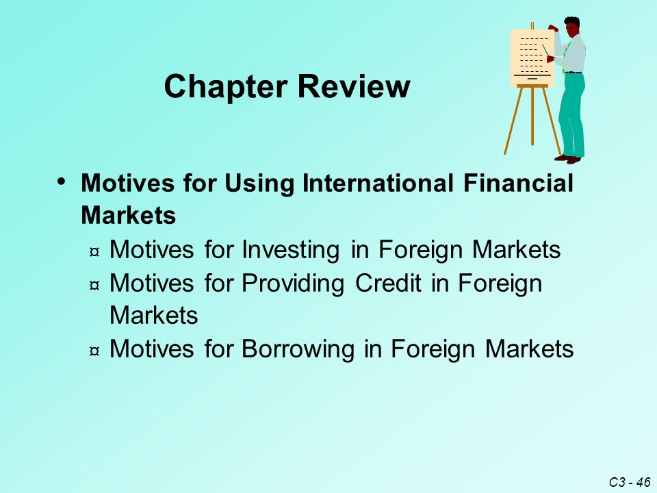 C3 - 46 Motives for Using International Financial Markets ¤ Motives for Investing in Foreign Markets ¤ Motives for Providing Credit in Foreign Markets ¤ Motives for Borrowing in Foreign Markets Chapter Review