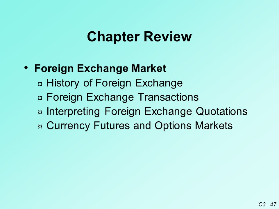 C3 - 47 Chapter Review Foreign Exchange Market ¤ History of Foreign Exchange ¤ Foreign Exchange Transactions ¤ Interpreting Foreign Exchange Quotations ¤ Currency Futures and Options Markets