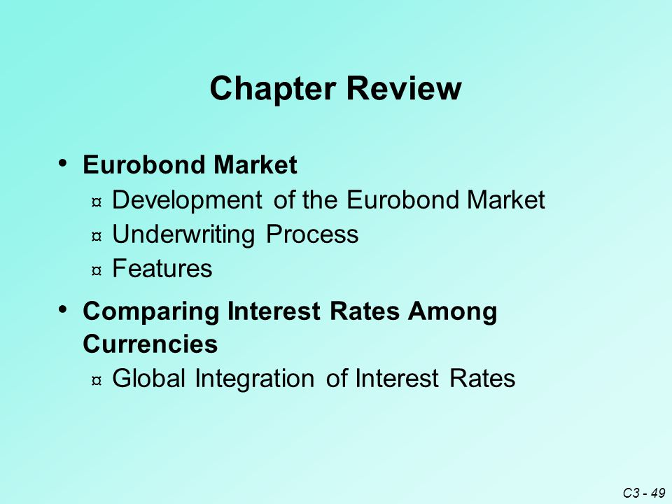 C3 - 49 Chapter Review Eurobond Market ¤ Development of the Eurobond Market ¤ Underwriting Process ¤ Features Comparing Interest Rates Among Currencies ¤ Global Integration of Interest Rates