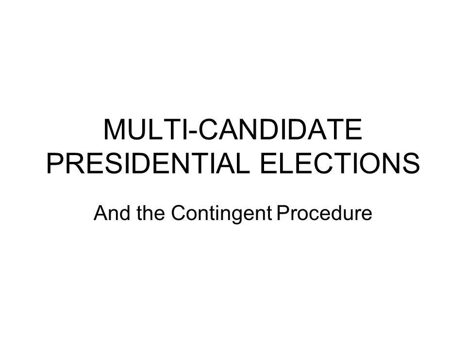 MULTI-CANDIDATE PRESIDENTIAL ELECTIONS And the Contingent Procedure