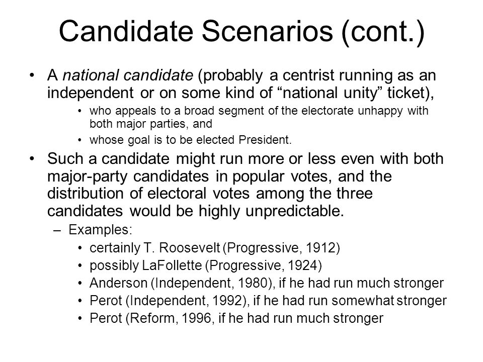 Candidate Scenarios (cont.) A national candidate (probably a centrist running as an independent or on some kind of national unity ticket), who appeals to a broad segment of the electorate unhappy with both major parties, and whose goal is to be elected President.