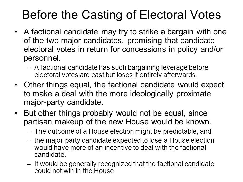 Before the Casting of Electoral Votes A factional candidate may try to strike a bargain with one of the two major candidates, promising that candidate electoral votes in return for concessions in policy and/or personnel.