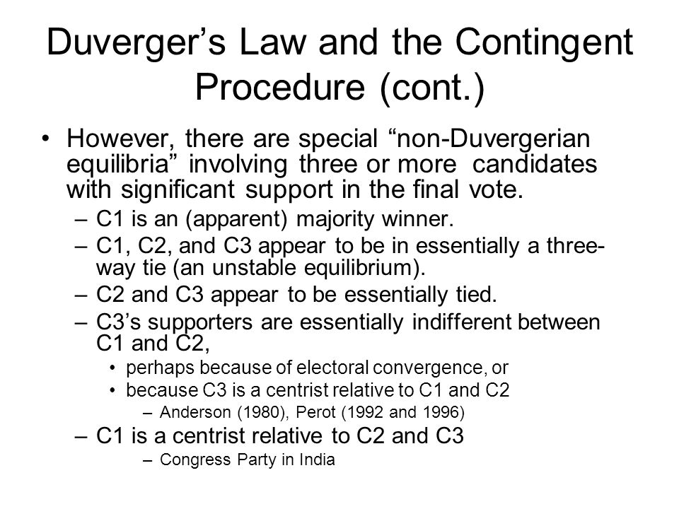 Duverger's Law and the Contingent Procedure (cont.) However, there are special non-Duvergerian equilibria involving three or more candidates with significant support in the final vote.