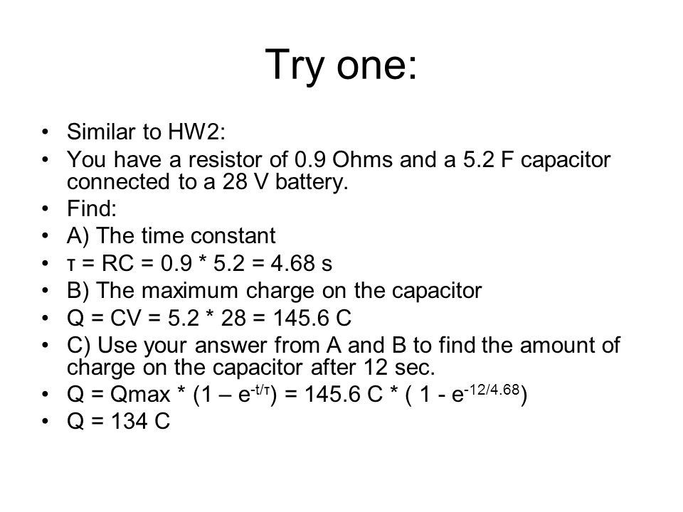 Try one: Similar to HW2: You have a resistor of 0.9 Ohms and a 5.2 F capacitor connected to a 28 V battery.