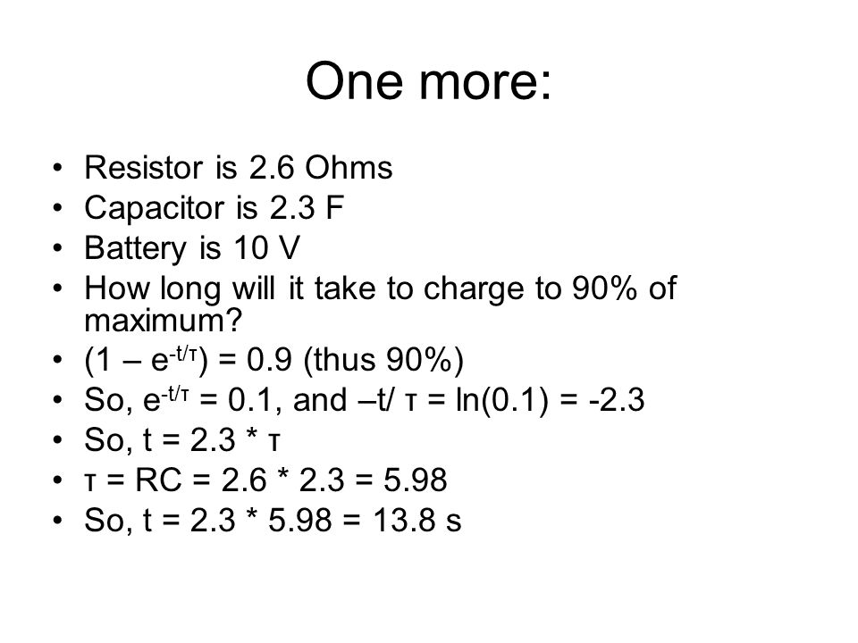 One more: Resistor is 2.6 Ohms Capacitor is 2.3 F Battery is 10 V How long will it take to charge to 90% of maximum.