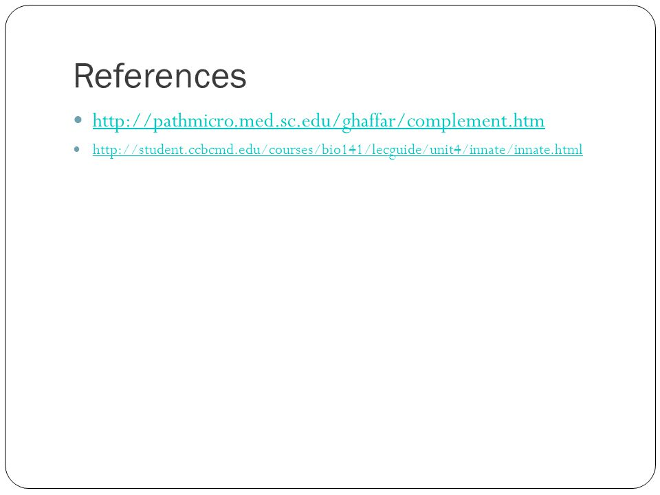 References http://pathmicro.med.sc.edu/ghaffar/complement.htm http://student.ccbcmd.edu/courses/bio141/lecguide/unit4/innate/innate.html
