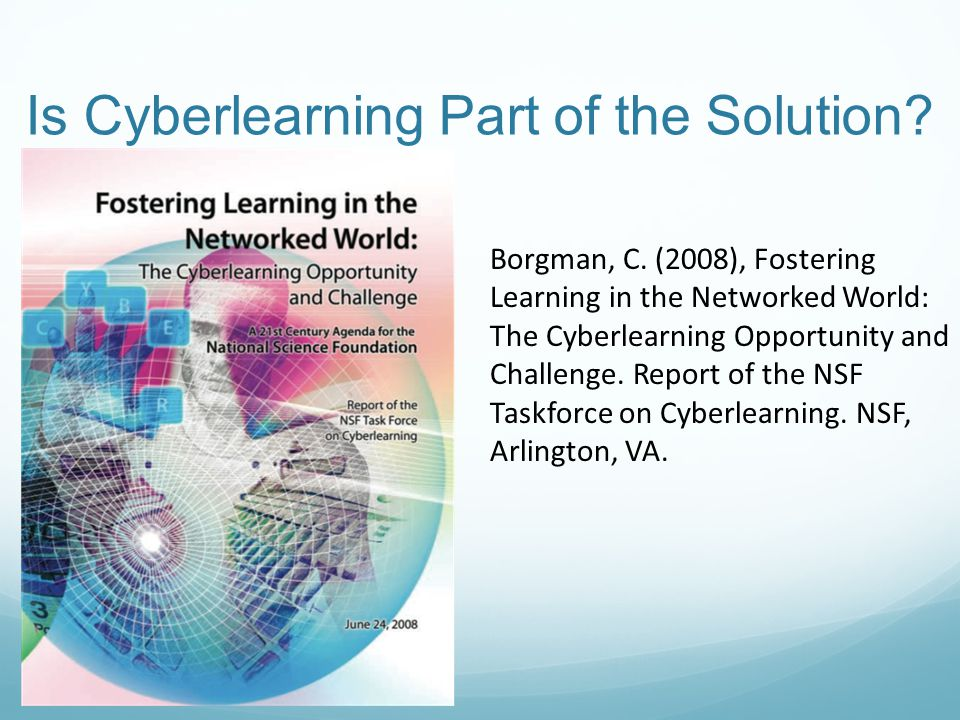 Is Cyberlearning Part of the Solution? Borgman, C. (2008), Fostering Learning in the Networked World: The Cyberlearning Opportunity and Challenge. Rep