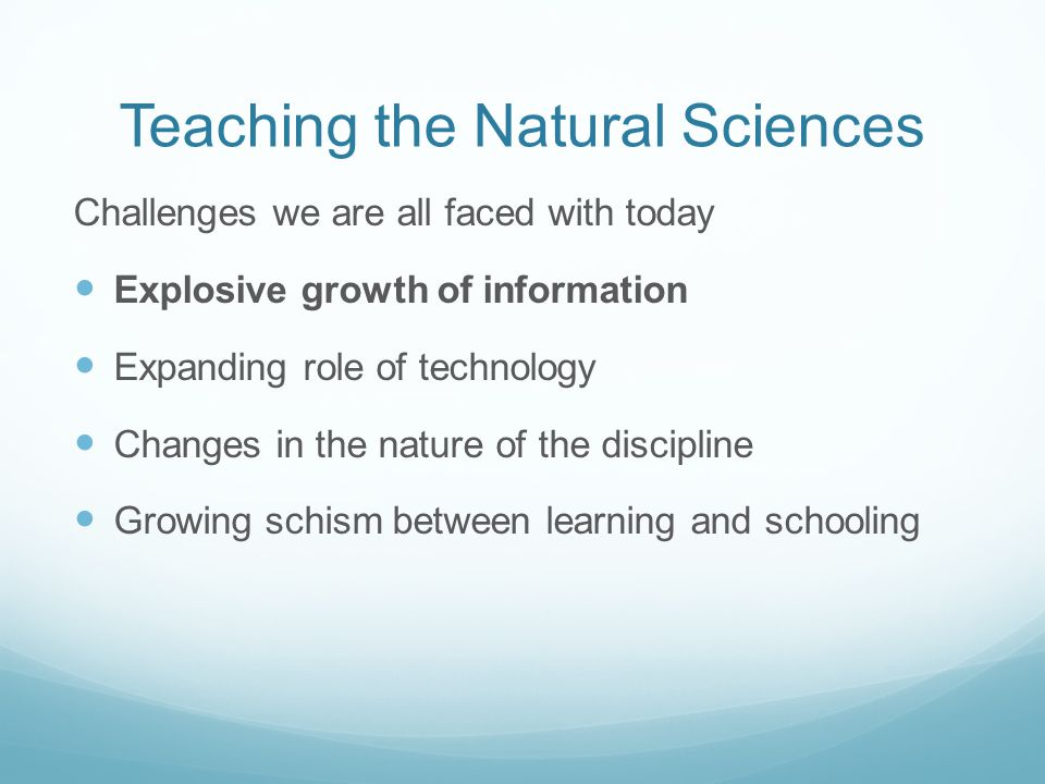 Teaching the Natural Sciences Challenges we are all faced with today Explosive growth of information Expanding role of technology Changes in the natur