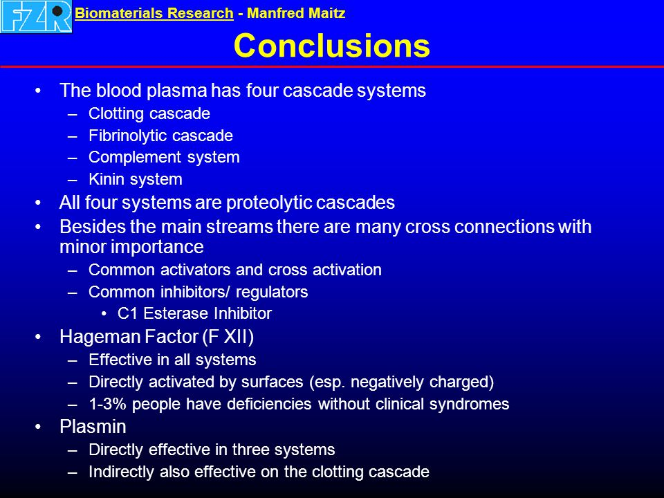 Biomaterials ResearchBiomaterials Research - Manfred Maitz Conclusions The blood plasma has four cascade systems –Clotting cascade –Fibrinolytic cascade –Complement system –Kinin system All four systems are proteolytic cascades Besides the main streams there are many cross connections with minor importance –Common activators and cross activation –Common inhibitors/ regulators C1 Esterase Inhibitor Hageman Factor (F XII) –Effective in all systems –Directly activated by surfaces (esp.