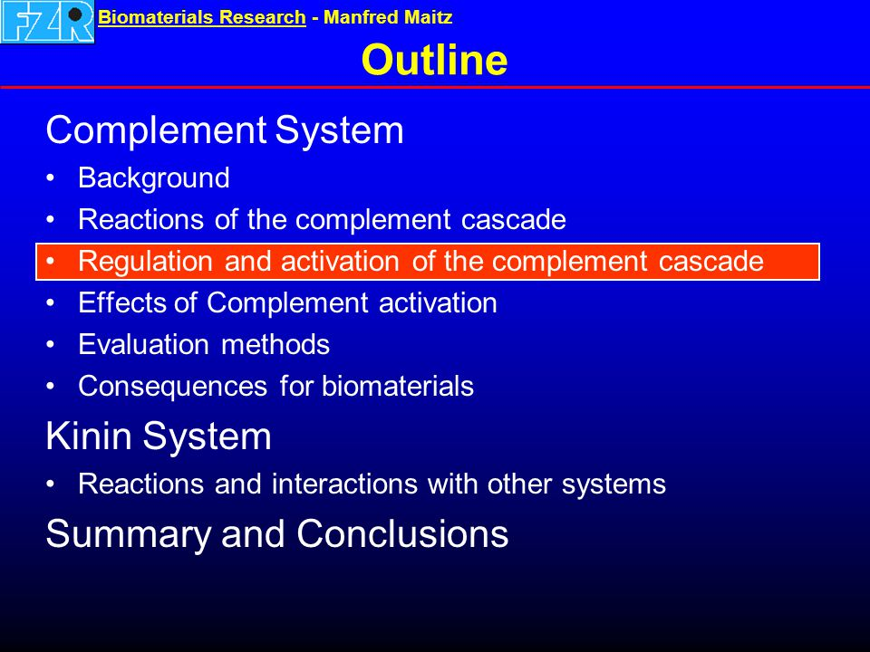 Biomaterials ResearchBiomaterials Research - Manfred Maitz Outline Complement System Background Reactions of the complement cascade Regulation and activation of the complement cascade Effects of Complement activation Evaluation methods Consequences for biomaterials Kinin System Reactions and interactions with other systems Summary and Conclusions