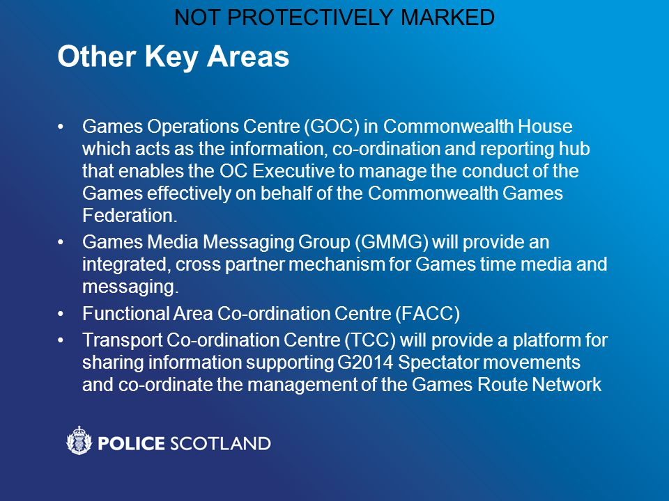 NOT PROTECTIVELY MARKED Other Key Areas Games Operations Centre (GOC) in Commonwealth House which acts as the information, co-ordination and reporting hub that enables the OC Executive to manage the conduct of the Games effectively on behalf of the Commonwealth Games Federation.