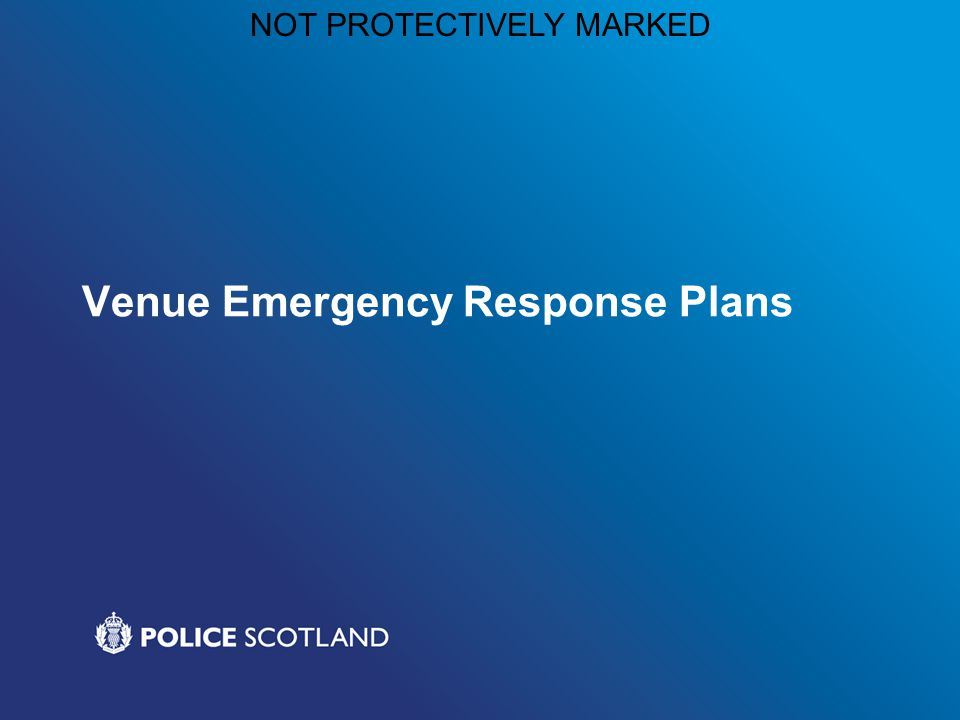 NOT PROTECTIVELY MARKED Venue Emergency Response Plans