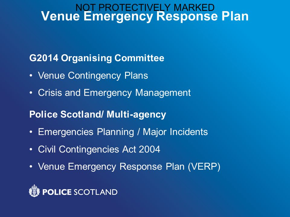 NOT PROTECTIVELY MARKED Venue Emergency Response Plan G2014 Organising Committee Venue Contingency Plans Crisis and Emergency Management Police Scotland/ Multi-agency Emergencies Planning / Major Incidents Civil Contingencies Act 2004 Venue Emergency Response Plan (VERP)