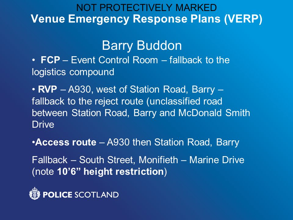 NOT PROTECTIVELY MARKED Venue Emergency Response Plans (VERP) Barry Buddon FCP – Event Control Room – fallback to the logistics compound RVP – A930, west of Station Road, Barry – fallback to the reject route (unclassified road between Station Road, Barry and McDonald Smith Drive Access route – A930 then Station Road, Barry Fallback – South Street, Monifieth – Marine Drive (note 10'6 height restriction)
