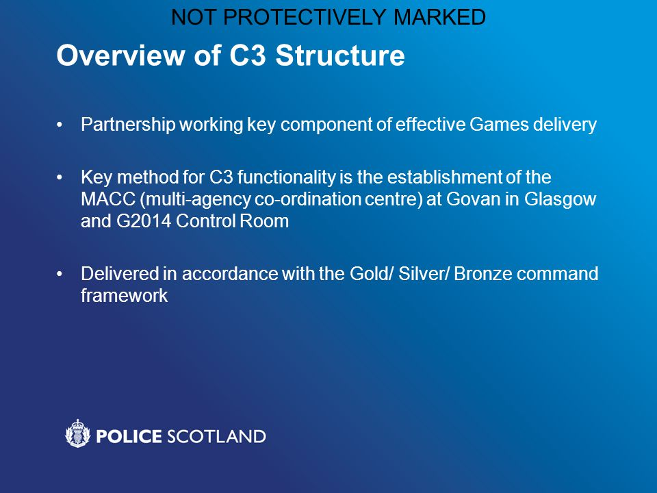 NOT PROTECTIVELY MARKED Overview of C3 Structure Partnership working key component of effective Games delivery Key method for C3 functionality is the establishment of the MACC (multi-agency co-ordination centre) at Govan in Glasgow and G2014 Control Room Delivered in accordance with the Gold/ Silver/ Bronze command framework