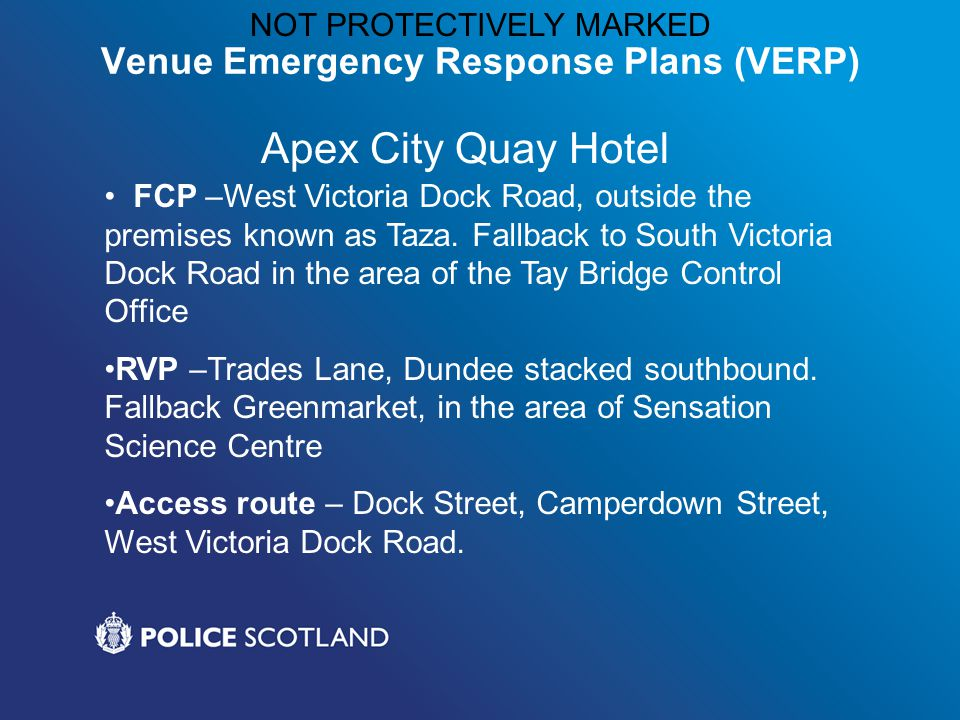 NOT PROTECTIVELY MARKED Venue Emergency Response Plans (VERP) Apex City Quay Hotel FCP –West Victoria Dock Road, outside the premises known as Taza.