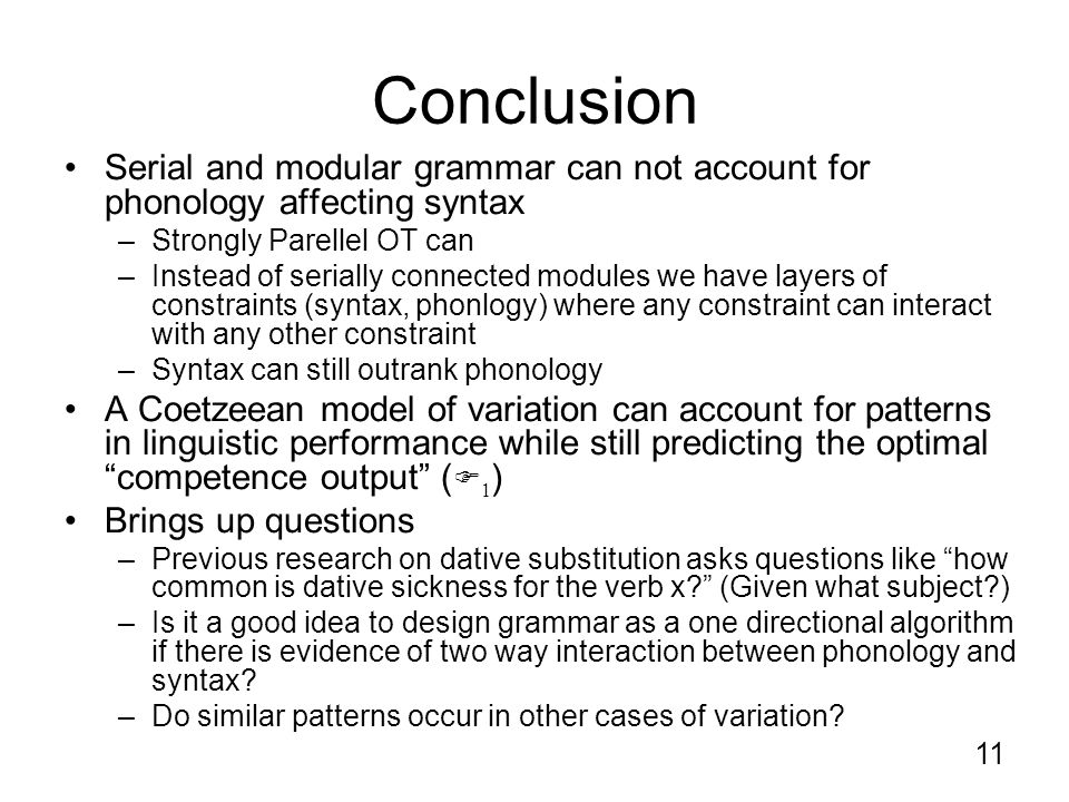 11 Conclusion Serial and modular grammar can not account for phonology affecting syntax –Strongly Parellel OT can –Instead of serially connected modules we have layers of constraints (syntax, phonlogy) where any constraint can interact with any other constraint –Syntax can still outrank phonology A Coetzeean model of variation can account for patterns in linguistic performance while still predicting the optimal competence output (  1 ) Brings up questions –Previous research on dative substitution asks questions like how common is dative sickness for the verb x (Given what subject ) –Is it a good idea to design grammar as a one directional algorithm if there is evidence of two way interaction between phonology and syntax.