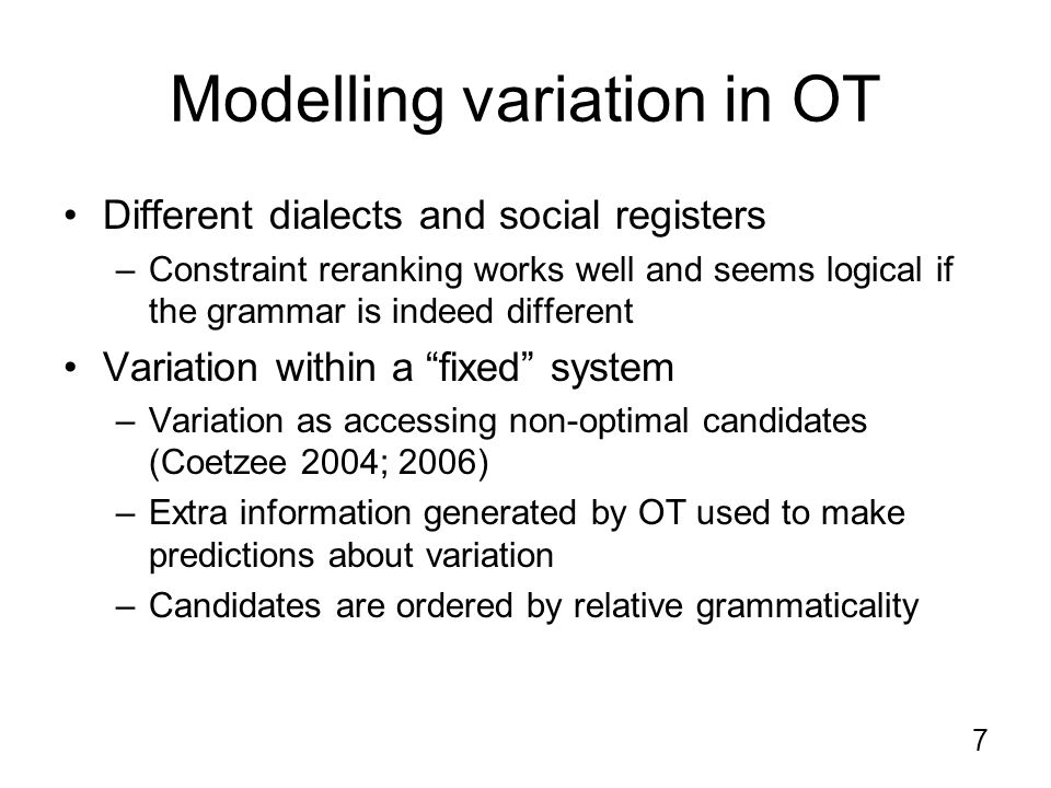 7 Modelling variation in OT Different dialects and social registers –Constraint reranking works well and seems logical if the grammar is indeed different Variation within a fixed system –Variation as accessing non-optimal candidates (Coetzee 2004; 2006) –Extra information generated by OT used to make predictions about variation –Candidates are ordered by relative grammaticality