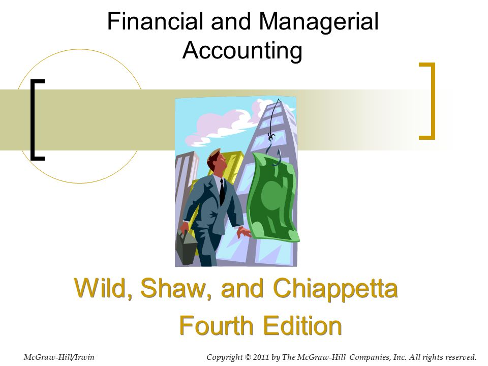 Financial and Managerial Accounting Wild, Shaw, and Chiappetta Fourth Edition Wild, Shaw, and Chiappetta Fourth Edition McGraw-Hill/Irwin Copyright © 2011 by The McGraw-Hill Companies, Inc.