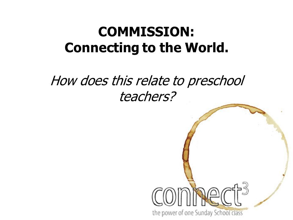 COMMISSION: Connecting to the World. How does this relate to preschool teachers