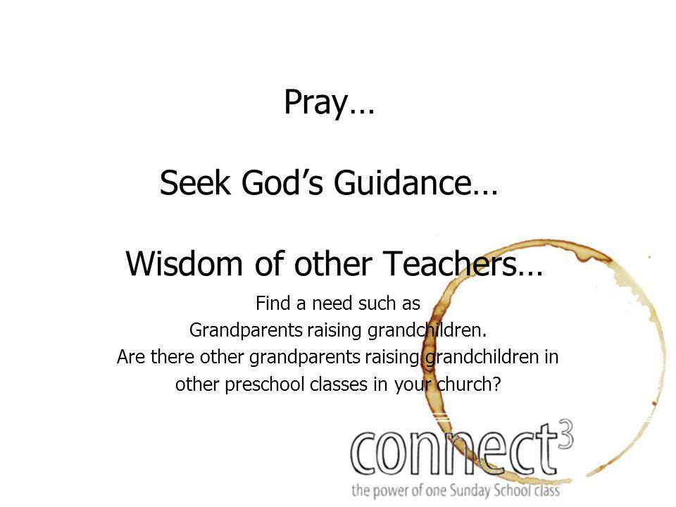 Pray… Seek God's Guidance… Wisdom of other Teachers… Find a need such as Grandparents raising grandchildren.